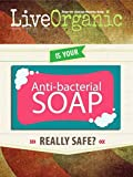 Live Organic: Is Antibacterial Soap Safe?