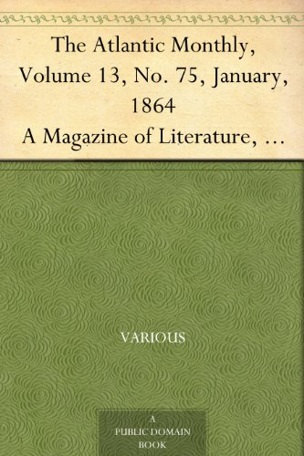 The Atlantic Monthly, Volume 13, No. 75, January, 1864 A Magazine of Literature, Art, and Politics