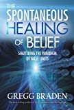 The Spontaneous Healing of Belief: Shattering the Paradigm of False Limits (1401916902) by Braden, Gregg