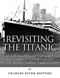 Revisiting the Titanic: The Exploration of the Wreck and Current Controversies Surrounding the Worlds Most Famous Ship