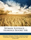 Woman Suffrage: ... Hearings Before the