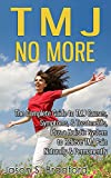 TMJ No More: The Complete Guide to TMJ Causes, Symptoms, & Treatments, Plus a Holistic System to Relieve TMJ Pain Naturally & Permanently