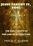JESUS TAUGHT IT, TOO! THE EARLY ROOTS OF THE LAW OF ATTRACTION