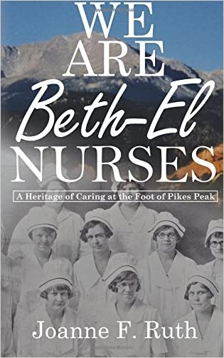 We Are Beth-El Nurses: A Heritage of Caring at the Foot of Pikes Peak written by Joanne F. Ruth