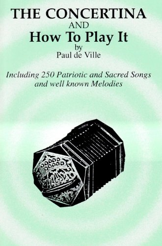 Concertina and How to Play It (Including 250 Patriotic and Sacred Songs and well known Melodies)