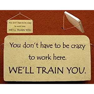 You don't have to be crazy to work here. We'll train you. Ceramic desk plaque - or wall sign, 5' x 2.5'