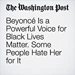 Beyoncé Is a Powerful Voice for Black Lives Matter. Some People Hate Her for It | Andrea Peterson