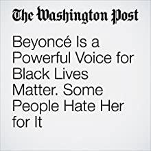Beyoncé Is a Powerful Voice for Black Lives Matter. Some People Hate Her for It Other by Andrea Peterson Narrated by Sam Scholl