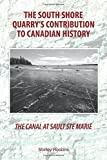 The Canal at Sault Ste Marie - The South Shore Quarrys Contribution to Canadian History