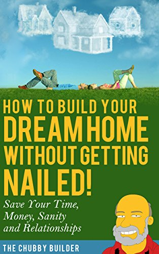 How To Build Your Dream Home Without Getting Nailed!: Save Your Time, Money, Sanity and Relationships (Modular Homes compare prices)