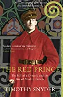 The Red Prince: The Fall of a Dynasty and the Rise of Modern Europe