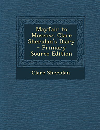 Mayfair to Moscow: Clare Sheridan's Diary - Primary Source Edition
