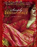 Simply Irresistible: Unleash Your Inner Siren and Mesmerize Any Man, with Help from the Most Famous--and Infamous--Women in History