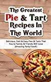 The Greatest Pie & Tart Recipes In The World: Delicious, Fast & Easy Pies & Tarts That Youre Family & Friends Will Love (Amazing Party Food!)
