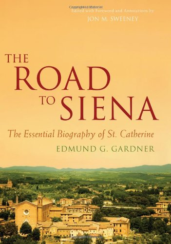 The Road to Siena: The Essential Biography of St. Catherine, Gardner, Edmund
