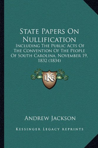State Papers on Nullification State Papers on Nullification: Including the Public Acts of the Convention of the People Ofincluding the Public Acts of