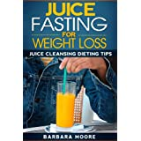 Juice Fasting For Weight Loss: Juice Cleansing Dieting Tips ~ Barbara Moore