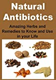 Natural Antibiotics: Amazing Herbs and Remedies to Know and Use in your Life: (Natural Remedies, Cures, Herbs, Essential Oils, Antibiotics, Natural Medicine)