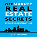 Off Market Real Estate Secrets: The Underground Blueprint for Buying and Selling off Market Deals Audiobook by Jeff Leighton Narrated by Jeff Leighton