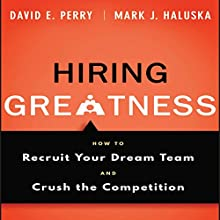 Hiring Greatness: How to Recruit Your Dream and Crush the Competition Audiobook by David E. Perry, Mark J. Haluska Narrated by Steven Menasche