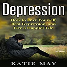 Depression: How to Love Yourself, Beat Depression, and Live a Happier Life Audiobook by Katie May Narrated by Chris Abernathy