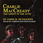Charlie MacCready: The Ghost in the Attic   James M. McCracken