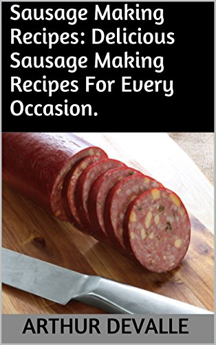 Sausage Making Recipes: Delicious Sausage Making Recipes For Every Occasion. by ARTHUR DEVALLE