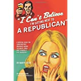 I Can't Believe I'm Sitting Next to a Republican: A Survival Guide for Conservatives Marooned Among the Angry, Smug, and Terminally Self-Righteous ~ Harry Stein