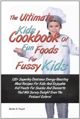 The Ultimate Kids Cookbook Of Fun Foods For Fussy Kids: 120+ Superbly Delicious Energy-Boosting Meal Recipes For Kids And Enjoyable Kid Treats For Snacks ... Surely Delight Even The Pickiest Eaters!