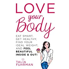 Love Your Body: Eat Smart, Get Healthy, Find Your Ideal Weight, and Feel Beautiful Inside & Out! Audiobook by Talia Fuhrman Narrated by Marieve Herington