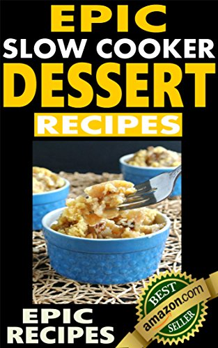 Epic Slow Cooker Dessert Recipes: Top rated slow cooker recipes for quality desserts with pictures. by Epic