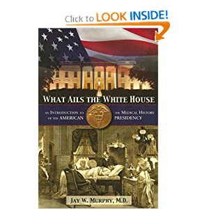 What Ails the White House: An Introduction to the Medical History of the American Presidency by Jay W. Murphy