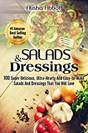 Salads & Dressings: 100 Super Delicious, Ultra-Hearty And  Easy-to-Make Salads And Dressings That You Will Love