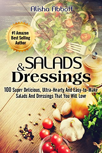 Salads & Dressings: 100 Super Delicious, Ultra-Hearty And  Easy-to-Make Salads And Dressings That You Will Love by Alisha Abbott