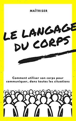 Maîtriser le langage du corps: Comment utiliser son corps pour communiquer, dans toutes les situations (French Edition)
