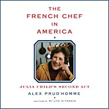 The French Chef in America: Julia Child's Second Act Audiobook by Alex Prud'homme Narrated by Alex Prud'homme