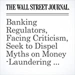 Banking Regulators, Facing Criticism, Seek to Dispel Myths on Money-Laundering Rules | Emily Glazer,Aruna Viswanatha