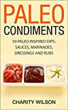 Paleo Condiments: 50 Paleo Inspired Dips, Sauces, Marinades, Dressings And Rubs (Paleo Recipes Book 3)