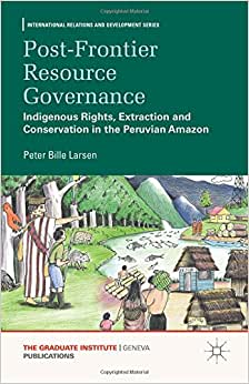 Post-Frontier Resource Governance: Indigenous Rights, Extraction And Conservation In The Peruvian Amazon (International Relations And Development Series)