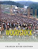Woodstock: The History and Legacy of Americas Most Famous Music Festival