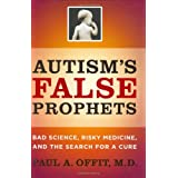 Autism's False Prophets: Bad Science, Risky Medicine, and the Search for a Cureby Paul A Offit