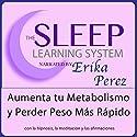 Aumenta tu Metabolismo y Perder Peso Más Rápido con Hipnosis, Subliminales Afirmaciones y Meditación Relajante (El Sistema de Aprendizaje del Sueño) Speech by Erika Perez Narrated by Erika Perez