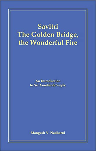 Savitri - The Golden Bridge, the Wonderful Fire: An introduction to Sri Aurobindo's epic written by Mangesh Nadkarni