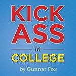 Kick Ass in College: A Guerrilla Guide to College Success | Gunnar Fox