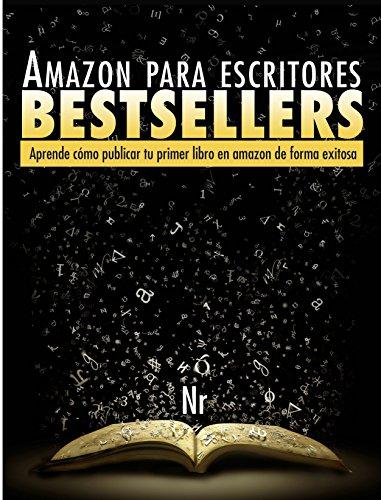 Amazon Para Escritores Bestsellers: Aprende cómo escribir un libro y publicarlo en amazon