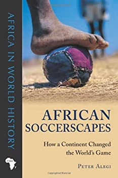 african soccerscapes: how a continent changed the world's game (ohio africa in world history) - peter alegi