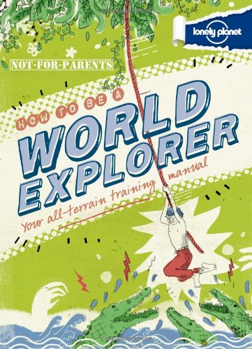 Not For Parents How to be a World Explorer (Lonely Planet Not for Parents)