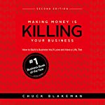 Making Money Is Killing Your Business: How to Build a Business You'll Love and Have a Life, Too - Second Edition | Chuck Blakeman