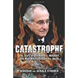 Catastrophe: The Story of Bernard L. Madoff, the Man Who Swindled the World ~ Gerald S. Strober