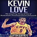 Kevin Love: The Inspiring Story of One of Basketball's Dominant Power Forwards | Clayton Geoffreys